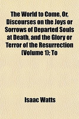 The World to Come, Or, Discourses on the Joys or Sorrows of Departed Souls at Death, and the Glory or Terror of the...