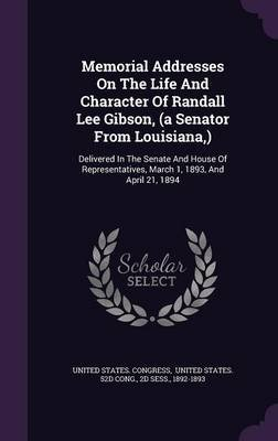 Memorial Addresses on the Life and Character of Randall Lee Gibson, (a Senator from Louisiana, ) - Delivered in the Senate and...