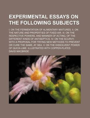 Experimental Essays on the Following Subjects; I. on the Fermentation of Alimentary Mixtures. II. on the Nature and Properties...