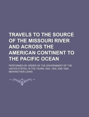 Travels to the Source of the Missouri River and Across the American Continent to the Pacific Ocean (Volume 3); Performed by...