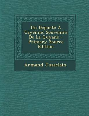 Un DePorte a Cayenne - Souvenirs de La Guyane - Primary Source Edition (English, French, Paperback): Armand Jusselain