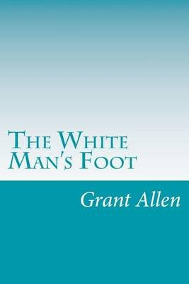 The White Man's Foot (Paperback): Grant Allen