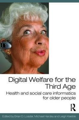 Digital Welfare for the Third Age - Health and social care informatics for older people (Paperback, New): Brian D. Loader,...