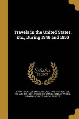 Travels in the United States, Etc., During 1849 and 1850 (Paperback): Emmeline Lady Stuart-Wortley, Richard 1794-1871 Bentley,...