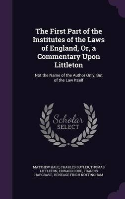 The First Part of the Institutes of the Laws of England, Or, a Commentary Upon Littleton - Not the Name of the Author Only, But...