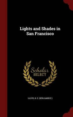 Lights and Shades in San Francisco (Hardcover): B. E. (Benjamin E. ). Lloyd