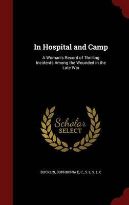 In Hospital and Camp - A Woman's Record of Thrilling Incidents Among the Wounded in the Late War (Hardcover): Sophronia E...