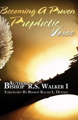 Becoming a Proven Prophetic Voice (Paperback): Bishop R S Walker