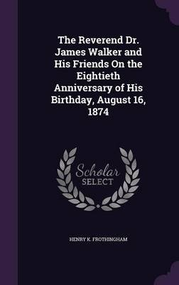 The Reverend Dr. James Walker and His Friends on the Eightieth Anniversary of His Birthday, August 16, 1874 (Hardcover): Henry...