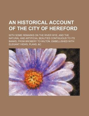 An Historical Account of the City of Hereford; With Some Remarks on the River Wye, and the Natural and Artificial Beauties...