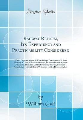 Railway Reform, Its Expediency and Practicability Considered - With a Copious Appendix Containing a Description of All the...