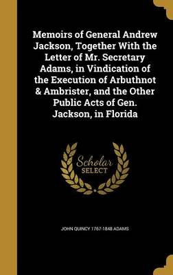 Memoirs of General Andrew Jackson, Together with the Letter of Mr. Secretary Adams, in Vindication of the Execution of...
