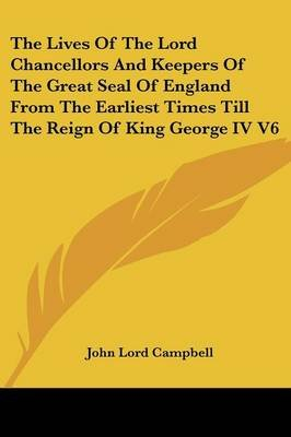 The Lives Of The Lord Chancellors And Keepers Of The Great Seal Of England From The Earliest Times Till The Reign Of King...