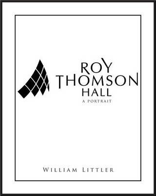 Roy Thomson Hall: A Portrait (Electronic book text): William Littler, John Terauds