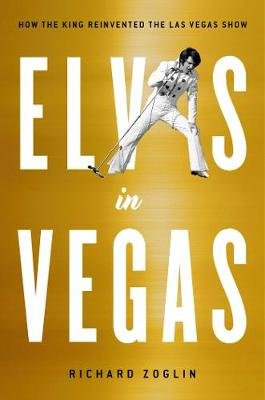 Elvis in Vegas - How the King Reinvented the Las Vegas Show (Hardcover): Richard Zoglin