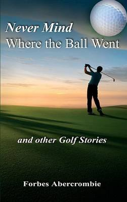 Never Mind Where the Ball Went and Other Golf Stories (Electronic book text): Forbes Abercrombie