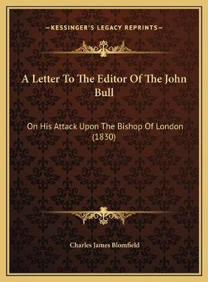 A Letter to the Editor of the John Bull a Letter to the Editor of the John Bull - On His Attack Upon the Bishop of London...