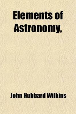 Elements of Astronomy for the Use of Schools and Academies; With Questions (Paperback): John Hubbard Wilkins