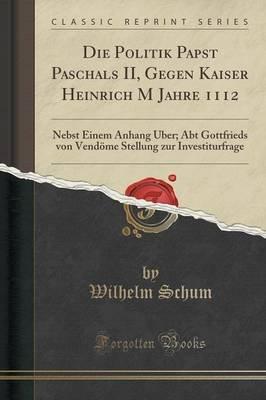 Die Politik Papst Paschals II, Gegen Kaiser Heinrich M Jahre 1112 - Nebst Einem Anhang Uber; Abt Gottfrieds Von Vendome...