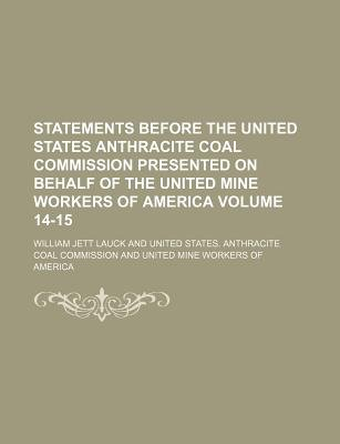 Statements Before the United States Anthracite Coal Commission Presented on Behalf of the United Mine Workers of America Volume...