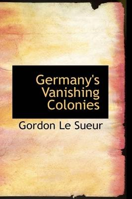 Germany's Vanishing Colonies (Paperback): Gordon Le Sueur