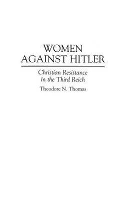 Women Against Hitler - Christian Resistance in the Third Reich (Hardcover, New): Theodore N. Thomas