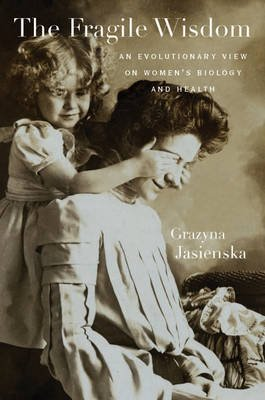 The Fragile Wisdom - An Evolutionary View on Women's Biology and Health (Electronic book text): Grazyna Jasienska
