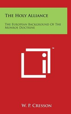 The Holy Alliance - The European Background of the Monroe Doctrine (Hardcover): W. P. Cresson