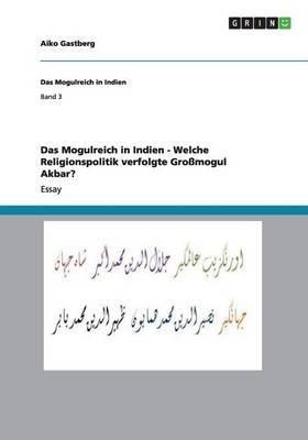 Das Mogulreich in Indien - Welche Religionspolitik Verfolgte Grossmogul Akbar? (German, Paperback): Aiko Gastberg
