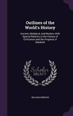 Outlines of the World's History - Ancient, Mediaeval, and Modern, with Special Relation to the History of Civilization and...