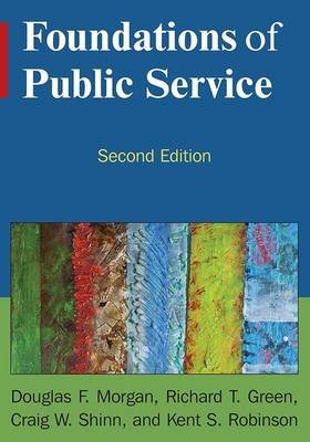 Foundations of Public Service (Hardcover, 2nd Revised edition): Douglas F. Morgan, Richard T Green, Craig W. Shinn, Robert K....