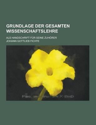 Grundlage Der Gesamten Wissenschaftslehre; ALS Handschrift Fur Seine Zuhorer (English, German, Paperback): Johann Gottlieb...