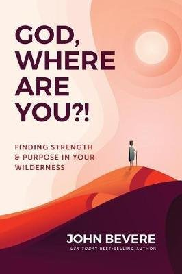 God, Where Are You?! - Finding Strength & Purpose In Your Wilderness (Paperback): John Bevere