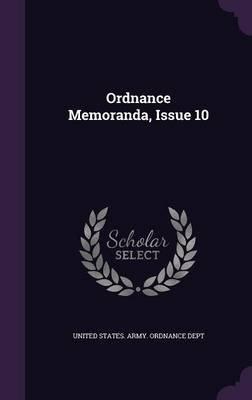 Ordnance Memoranda, Issue 10 (Hardcover): United States. Army. Ordnance Dept.