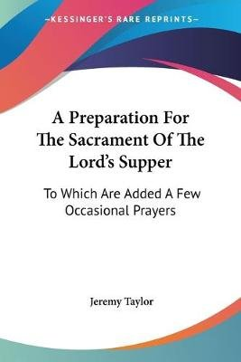 A Preparation for the Sacrament of the Lord's Supper - To Which Are Added a Few Occasional Prayers (Paperback): Jeremy...