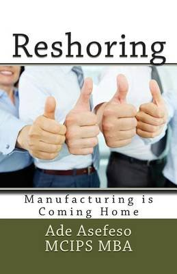 Reshoring - Manufacturing Is Coming Home (Paperback): Ade Asefeso MCIPS MBA