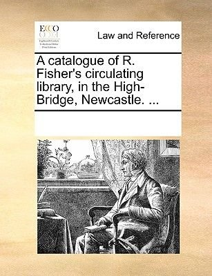 A Catalogue of R. Fisher's Circulating Library, in the High-Bridge, Newcastle. ... (Paperback): Multiple Contributors