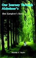 Our Journey Through Alzheimer's - One Caregiver's Story (Paperback): Dorothy C. Snyder