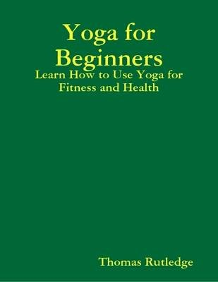 Yoga for Beginners: Learn How to Use Yoga for Fitness and Health (Electronic book text): Thomas Rutledge