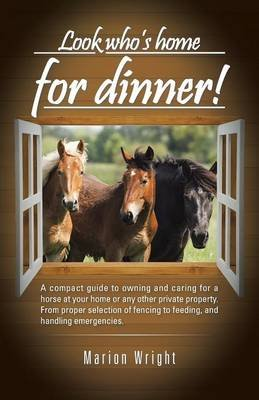 Look Who's Home for Dinner! - A Compact Guide to Owning and Caring for a Horse at Your Home or Any Other Private Property....