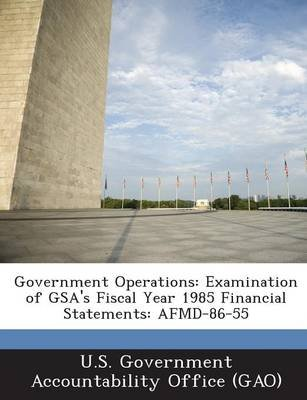 Government Operations - Examination of Gsa's Fiscal Year 1985 Financial Statements: Afmd-86-55 (Paperback): U S Government...