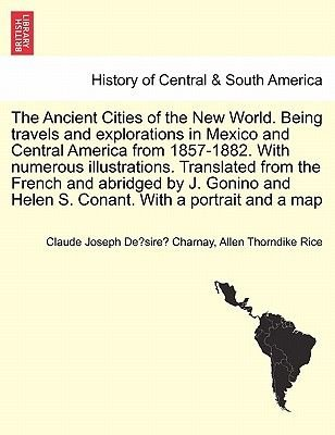 The Ancient Cities of the New World. Being Travels and Explorations in Mexico and Central America from 1857-1882. with Numerous...
