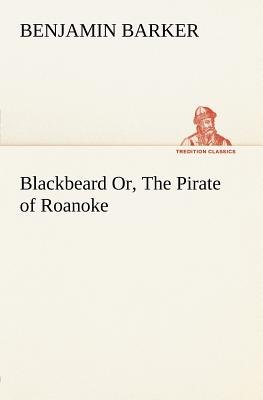 Blackbeard Or, the Pirate of Roanoke. (Paperback): B. (Benjamin) Barker