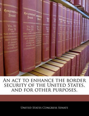 An ACT to Enhance the Border Security of the United States, and for Other Purposes. (Paperback): United States Congress Senate