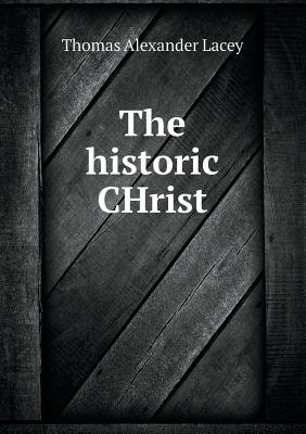 The Historic Christ (Paperback): Thomas Alexander Lacey