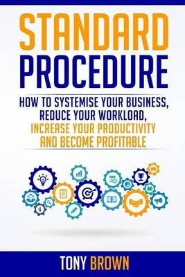 Standard Procedure - How to Systemise Your Business, Reduce Your Workload, Increase Your Productivity and Become Profitable....