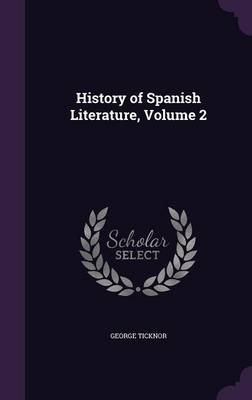 History of Spanish Literature; Volume 2 (Hardcover): George Ticknor