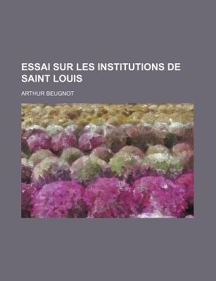 Essai Sur Les Institutions de Saint Louis (English, French, Paperback): Arthur Beugnot