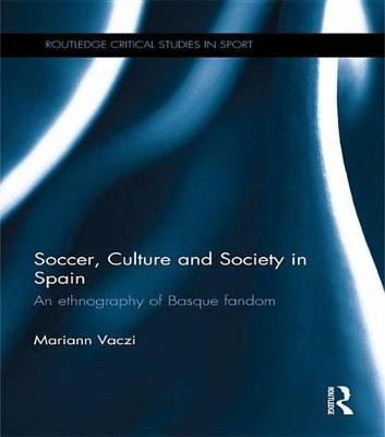 Soccer, Culture and Society in Spain - An Ethnography of Basque Fandom (Electronic book text): Mariann Vaczi