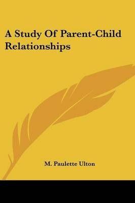 A Study of Parent-Child Relationships (Paperback): M. Paulette Ulton